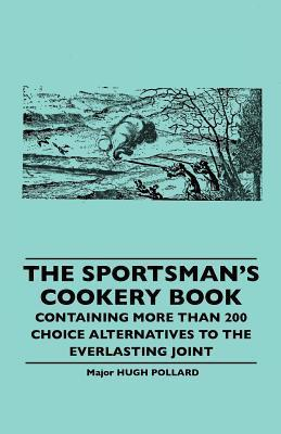 The Sportsmans Cookery Book - Containing More Than 200 Choice Alternatives to the Everlasting Joint  by  Hugh Pollard
