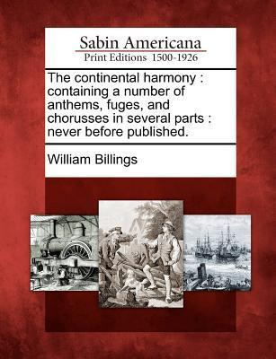 The Continental Harmony: Containing a Number of Anthems, Fuges, and Chorusses in Several Parts: Never Before Published.  by  William Billings