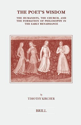 The Poets Wisdom: The Humanists, the Church, and the Formation of Philosophy in the Early Renaissance Timothy Kircher