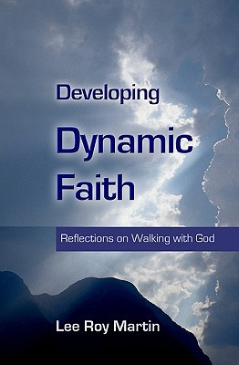Developing Dynamic Faith: Reflections on Walking with God Lee Roy Martin
