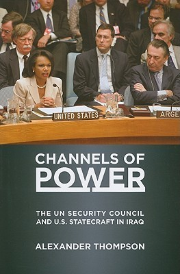 Channels of Power: The UN Security Council and U.S. Statecraft in Iraq Alexander Thompson