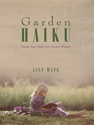 Garden Haiku: Raising Your Child with Ancient Wisdom  by  Lily Wang