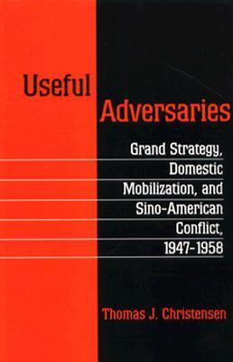 Useful Adversaries: Grand Strategy, Domestic Mobilization, and Sino-American Conflict, 1947-1958  by  Thomas J. Christensen