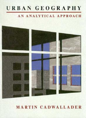 Urban Geography: An Analytical Approach  by  Martin Cadwallader
