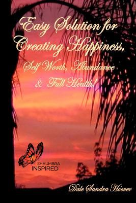 Easy Solution for Creating Happiness, Self Worth, Abundance & Full Health! Dale Sandra Hoover