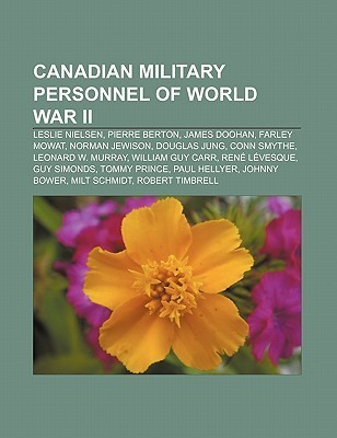Canadian Military Personnel of World War II: Leslie Nielsen, Pierre Berton, James Doohan, Farley Mowat, Norman Jewison, Douglas Jung  by  Books LLC