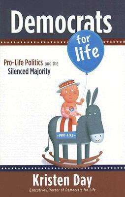 Democrats for Life: Pro-Life Politics and the Silenced Majority  by  Kristen    Day