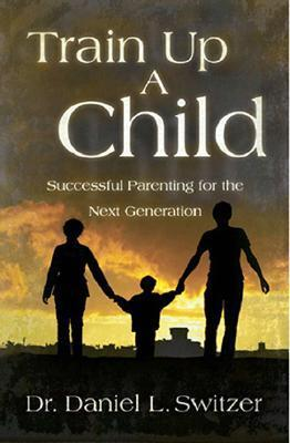 Train Up a Child: Successful Parenting for the Next Generation  by  Daniel L. Switzer