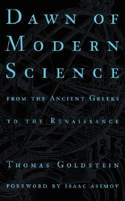 Dawn Of Modern Science: From The Ancient Greeks To The Renaissance  by  Thomas Goldstein