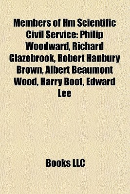 Members of Hm Scientific Civil Service: Philip Woodward, Richard Glazebrook, Robert Hanbury Brown, Albert Beaumont Wood, Harry Boot, Edward Lee  by  Books LLC