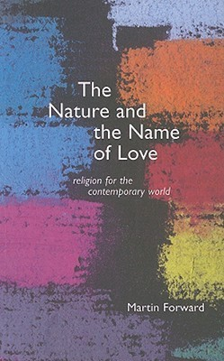 The Nature and Name of Love: Religion for the Contemporary World  by  Martin Forward