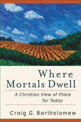 Where Mortals Dwell: A Christian View of Place for Today  by  Craig G. Bartholomew