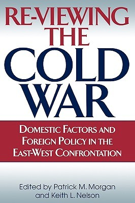 Re-Viewing the Cold War: Domestic Factors and Foreign Policy in the East-West Confrontation  by  Patrick M. Morgan