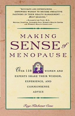 Making Sense of Menopause: Over 150 Women and Experts Share Their Wisdom, Experience, and Common Sense Advice  by  Faye Cone