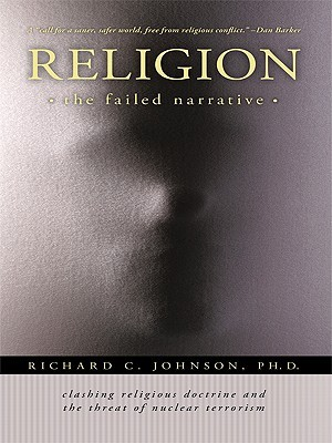 Religion: The Failed Narrative Clashing Religious Doctrine and the Threat of Nuclear Terrorism Richard C. Johnson