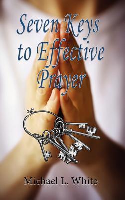 Seven Keys to Effective Prayer  by  Michael L. White