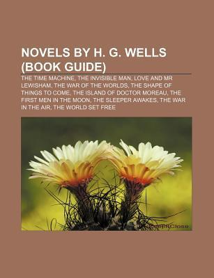 Novels By H. G. Wells (Study Guide): The Time Machine, The Invisible Man, Love And Mr Lewisham, The War Of The Worlds  by  Books LLC