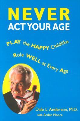 Never ACT Your Age  by  Dale L.  Anderson