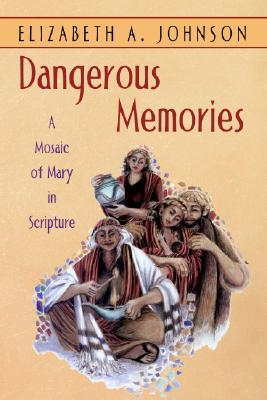 Dangerous Memories: A Mosaic of Mary in Scripture  by  Elizabeth A. Johnson