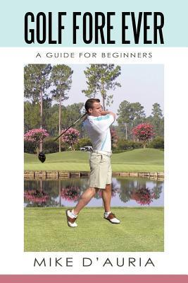 Golf Fore Ever: A Guide for Beginners Mike DAuria
