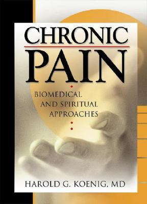 Chronic Pain: Biomedical and Spiritual Approaches (Haworth Religion and Mental Health,) Harold G. Koenig