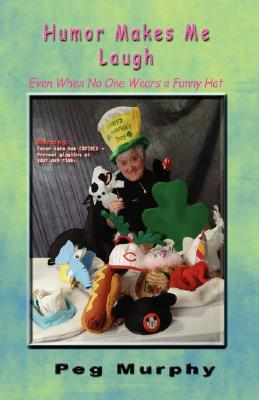Humor Makes Me Laugh: Even When No One Wears a Funny Hat Peg Murphy