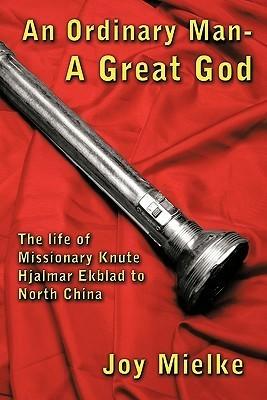 An Ordinary Man - A Great God: The Life of Missionary Knute Hjalmar Ekblad to North China  by  Joy Mielke