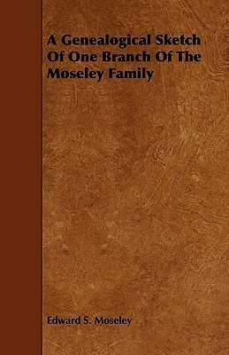 A Genealogical Sketch of One Branch of the Moseley Family Edward S. Moseley