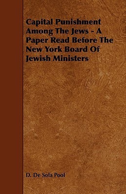 Capital Punishment Among the Jews - A Paper Read Before the New York Board of Jewish Ministers  by  D. De Sola Pool