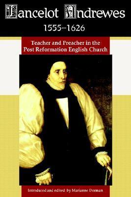 Lancelot Andrewes 1555-1626: Teacher and Preacher in the Post Reformation English Church Marianne Dorman