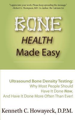 Bone Health Made Easy: Why Most People Should Have an Ultrasound Bone Density Test Done, and Why Most, Now, Should Do So More Often Than Ever Kenneth C. Howayeck