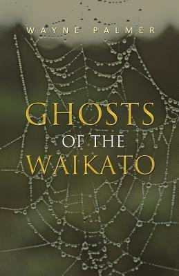 Ghosts of the Waikato Wayne  Palmer