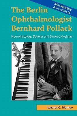 The Berlin Ophthalmologist Bernhard Pollack: Neurohistology Scholar and Devout Musician  by  Lazaros C. Triarhou
