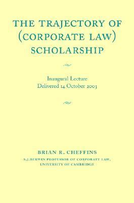 The Trajectory of (Corporate Law) Scholarship: An Inaugural Lecture Given in the University of Cambridge October 2003  by  Brian R. Cheffins