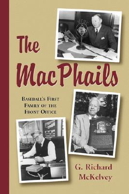 The Macphails: Baseballs First Family of the Front Office G. Richard McKelvey