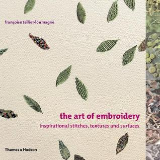 The Art of Embroidery: Inspirational Stitches, Textures and Surfaces Françoise Tellier-Loumagne