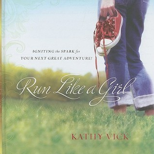Run Like a Girl: Igniting the Spark for Your Next Great Adventure! Kathy Vick