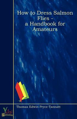 How to Dress Salmon Flies - A Handbook for Amateurs  by  Thomas Edwin Pryce-Tannatt