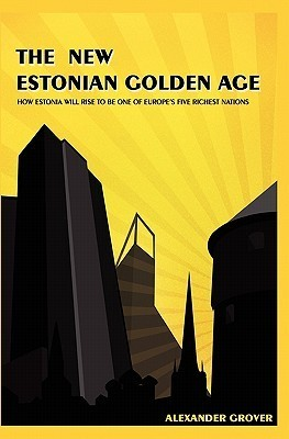 The New Estonian Golden Age: How Estonia Will Rise To Be One Of Europes Five Richest Nations Alexander Grover