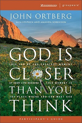 God Is Closer Than You Think Participants Guide: This Can Be the Greatest Moment of Your Life Because This Moment Is the Place Where You Can Meet God  by  John Ortberg