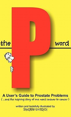 The P Word: A Users Guide to Prostate Problems Sherman Goodrich