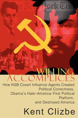 Willing Accomplices: How KGB Covert Influence Agents Created Political Correctness, Obamas Hate-America-First Political Platform, and Destroyed America  by  Kent Clizbe
