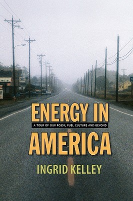 Energy in America: A Tour of Our Fossil Fuel Culture and Beyond Ingrid  Kelley
