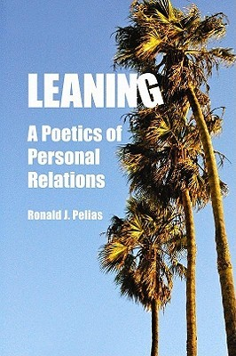 Leaning: A Poetics of Personal Relations  by  Ronald J Pelias