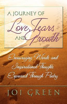 A Journey of Love, Tears and Growth: Encouraging Words and Inspirational Thoughts Expressed Through Poetry  by  Joi Green