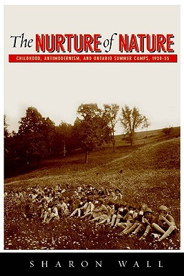 The Nurture of Nature: Childhood, Antimodernism, and Ontario Summer Camps, 1920-55  by  Sharon Wall