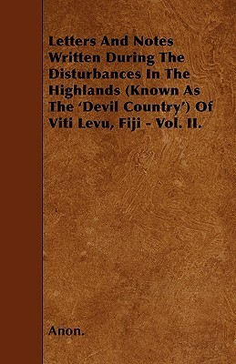 Letters and Notes Written During the Disturbances in the Highlands (Known as the Devil Country of Viti Levu, Fiji - Vol. II Anonymous