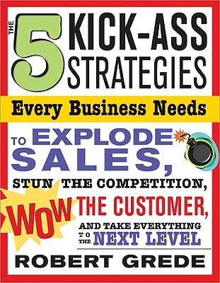 The 5 Kick-Ass Strategies Every Business Needs to Explode Sales: Stun the Competition, Wow Customers and Achieve Exponential Growth  by  Robert Grede