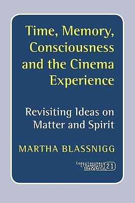 Time, Memory, Consciousness and the Cinema Experience: Revisiting Ideas on Matter and Spirit Martha Blassnigg