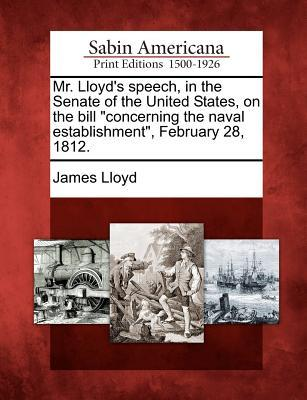 Mr. Lloyds Speech, in the Senate of the United States, on the Bill Concerning the Naval Establishment, February 28, 1812. James Lloyd